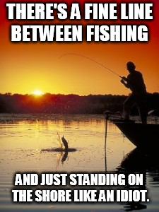 Fishing | THERE'S A FINE LINE BETWEEN FISHING AND JUST STANDING ON THE SHORE LIKE AN IDIOT. | image tagged in fishing | made w/ Imgflip meme maker