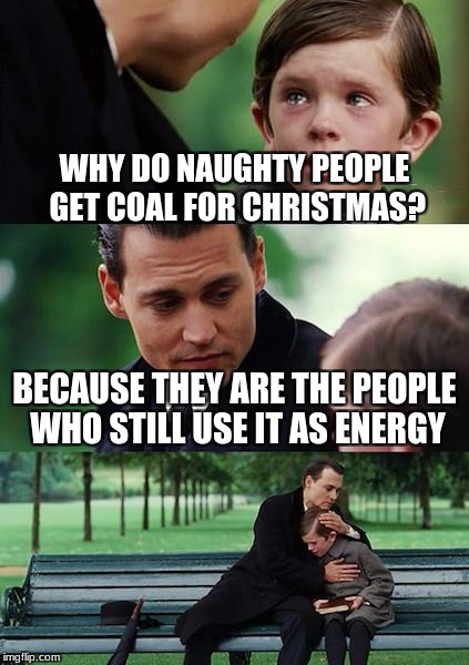 Finding Neverland Meme | WHY DO NAUGHTY PEOPLE GET COAL FOR CHRISTMAS? BECAUSE THEY ARE THE PEOPLE WHO STILL USE IT AS ENERGY | image tagged in memes,finding neverland | made w/ Imgflip meme maker