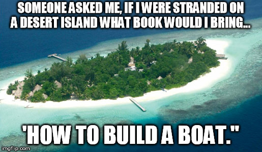 SOMEONE ASKED ME, IF I WERE STRANDED ON A DESERT ISLAND WHAT BOOK WOULD I BRING... 'HOW TO BUILD A BOAT."