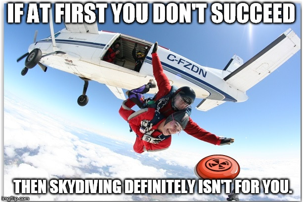 IF AT FIRST YOU DON'T SUCCEED THEN SKYDIVING DEFINITELY ISN'T FOR YOU. | image tagged in sky dive frisbee 2 | made w/ Imgflip meme maker