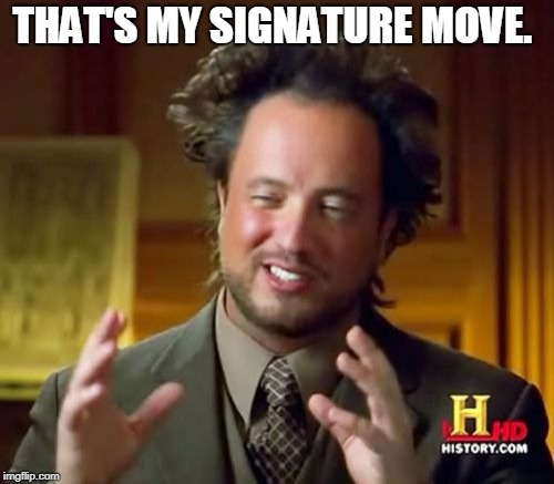 Ancient Aliens Meme | THAT'S MY SIGNATURE MOVE. | image tagged in memes,ancient aliens | made w/ Imgflip meme maker