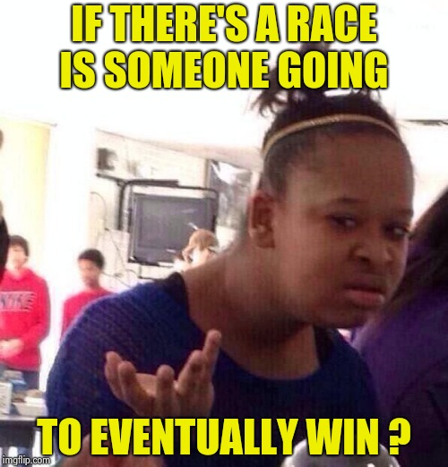Black Girl Wat Meme | IF THERE'S A RACE IS SOMEONE GOING TO EVENTUALLY WIN ? | image tagged in memes,black girl wat | made w/ Imgflip meme maker