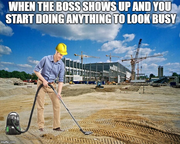 when the boss shows up | WHEN THE BOSS SHOWS UP AND YOU START DOING ANYTHING TO LOOK BUSY | image tagged in boss,construction worker | made w/ Imgflip meme maker