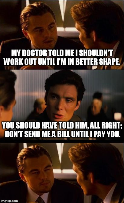 Inception Meme | MY DOCTOR TOLD ME I SHOULDN'T WORK OUT UNTIL I'M IN BETTER SHAPE. YOU SHOULD HAVE TOLD HIM, ALL RIGHT; DON'T SEND ME A BILL UNTIL I PAY YOU. | image tagged in memes,inception | made w/ Imgflip meme maker