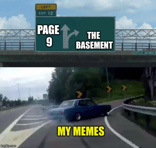 Left Exit 12 Off Ramp Meme | PAGE 9 THE BASEMENT MY MEMES | image tagged in memes,left exit 12 off ramp | made w/ Imgflip meme maker