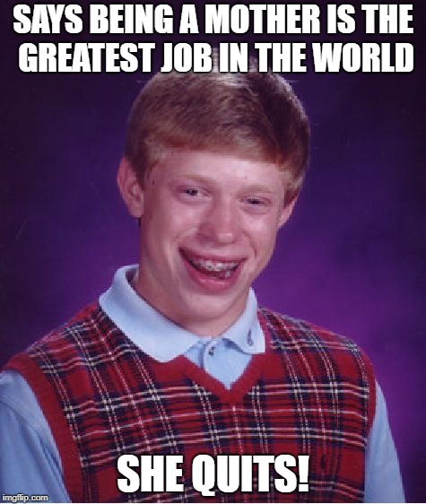 Bad Luck Brian Meme | SAYS BEING A MOTHER IS THE GREATEST JOB IN THE WORLD SHE QUITS! | image tagged in memes,bad luck brian | made w/ Imgflip meme maker