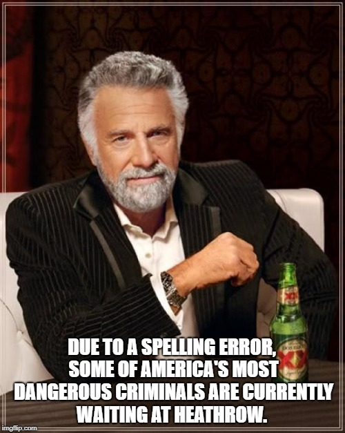 The Most Interesting Man In The World Meme | DUE TO A SPELLING ERROR, SOME OF AMERICA'S MOST DANGEROUS CRIMINALS ARE CURRENTLY WAITING AT HEATHROW. | image tagged in memes,the most interesting man in the world | made w/ Imgflip meme maker