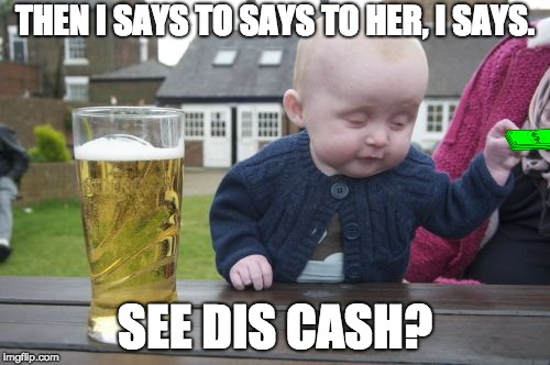 Drunk Baby Meme | THEN I SAYS TO SAYS TO HER, I SAYS. SEE DIS CASH? | image tagged in memes,drunk baby | made w/ Imgflip meme maker
