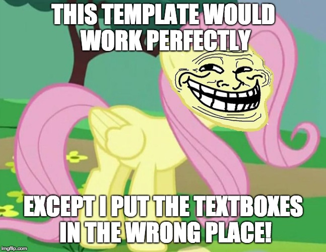 How some templates are like | THIS TEMPLATE WOULD WORK PERFECTLY EXCEPT I PUT THE TEXTBOXES IN THE WRONG PLACE! | image tagged in fluttertroll,memes,templates,ponies,textbox | made w/ Imgflip meme maker