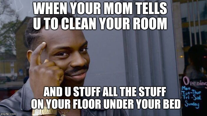 Roll Safe Think About It Meme | WHEN YOUR MOM TELLS U TO CLEAN YOUR ROOM AND U STUFF ALL THE STUFF ON YOUR FLOOR UNDER YOUR BED | image tagged in memes,roll safe think about it | made w/ Imgflip meme maker