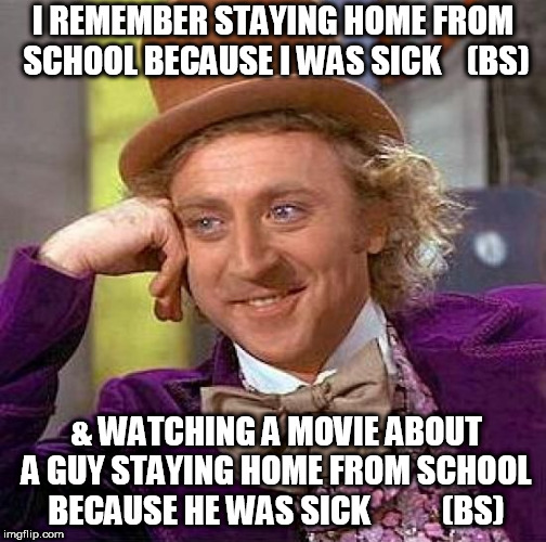 Ferris Bueller    Classic great  movie       anyone  Bueller  Bueller?             | I REMEMBER STAYING HOME FROM SCHOOL BECAUSE I WAS SICK    (BS) & WATCHING A MOVIE ABOUT A GUY STAYING HOME FROM SCHOOL BECAUSE HE WAS SICK   | image tagged in memes,creepy condescending wonka,ferris bueller,playing sick,home,bs | made w/ Imgflip meme maker
