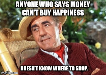 ANYONE WHO SAYS MONEY CAN'T BUY HAPPINESS DOESN'T KNOW WHERE TO SHOP. | image tagged in mr howell gilligans island | made w/ Imgflip meme maker
