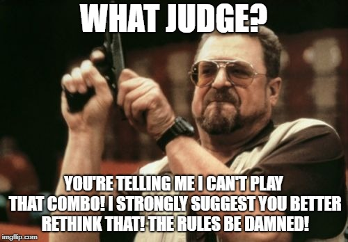 Slight Disagreement with the Magic Judge!  | WHAT JUDGE? YOU'RE TELLING ME I CAN'T PLAY THAT COMBO! I STRONGLY SUGGEST YOU BETTER RETHINK THAT! THE RULES BE DAMNED! | image tagged in memes,am i the only one around here,magician,mtg,judge,combo | made w/ Imgflip meme maker