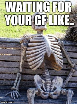 Waiting Skeleton Meme | WAITING FOR YOUR GF LIKE.. | image tagged in memes,waiting skeleton | made w/ Imgflip meme maker