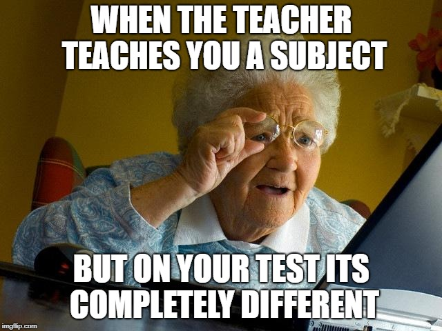 Grandma Finds The Internet Meme | WHEN THE TEACHER TEACHES YOU A SUBJECT BUT ON YOUR TEST ITS COMPLETELY DIFFERENT | image tagged in memes,grandma finds the internet | made w/ Imgflip meme maker