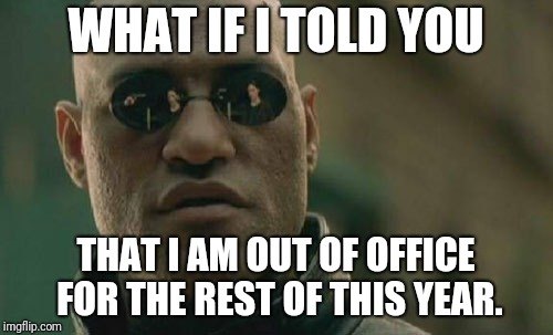 Matrix Morpheus Meme | WHAT IF I TOLD YOU THAT I AM OUT OF OFFICE FOR THE REST OF THIS YEAR. | image tagged in memes,matrix morpheus | made w/ Imgflip meme maker
