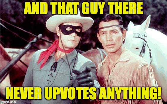 Daddy cain't live on just views, child. | AND THAT GUY THERE NEVER UPVOTES ANYTHING! | image tagged in lone ranger,memes,upvotes | made w/ Imgflip meme maker