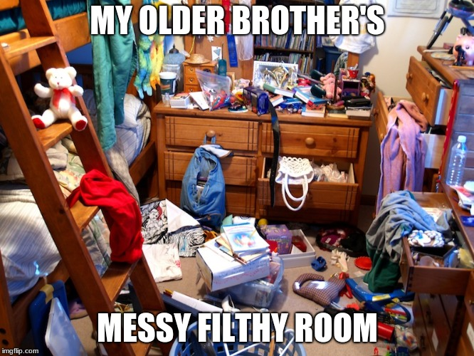 MY OLDER BROTHER'S MESSY FILTHY ROOM | image tagged in messy room | made w/ Imgflip meme maker