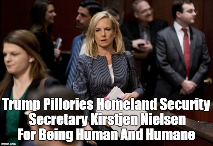 Trump Pillories Homeland Security Secretary Kirstjen Nielsen For Being Human And Humane | made w/ Imgflip meme maker