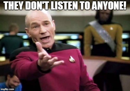 Picard Wtf Meme | THEY DON'T LISTEN TO ANYONE! | image tagged in memes,picard wtf | made w/ Imgflip meme maker