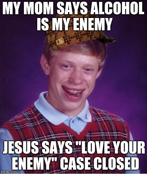 "If Jesus says ""love your enemy"" than is alcohol your enemy? 