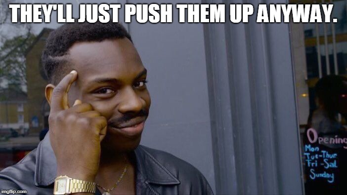 Roll Safe Think About It Meme | THEY'LL JUST PUSH THEM UP ANYWAY. | image tagged in memes,roll safe think about it | made w/ Imgflip meme maker