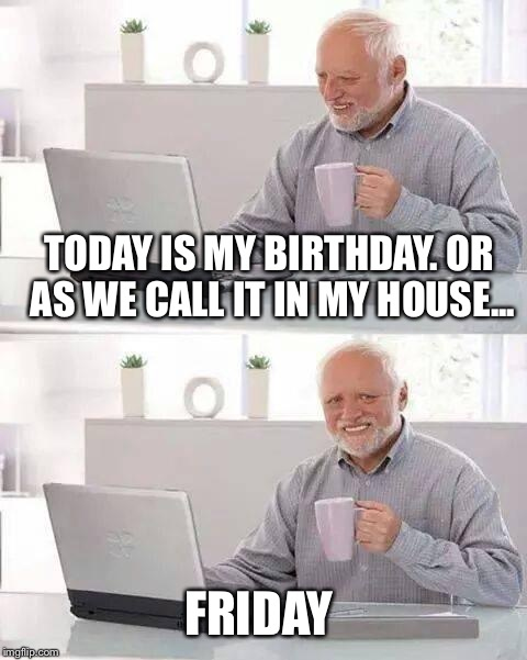 Hide the Pain Harold Meme | TODAY IS MY BIRTHDAY. OR AS WE CALL IT IN MY HOUSE... FRIDAY | image tagged in memes,hide the pain harold | made w/ Imgflip meme maker