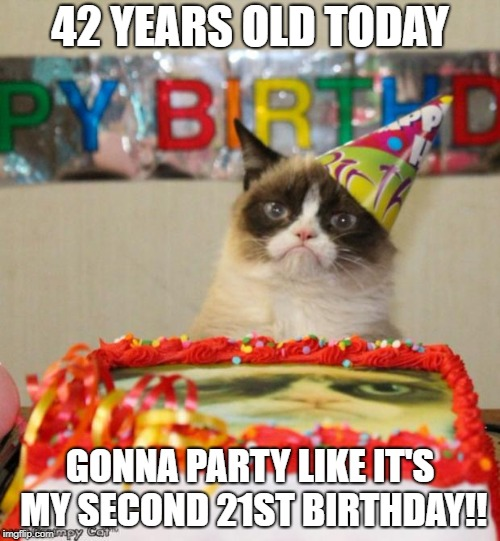 Grumpy Cat Birthday | 42 YEARS OLD TODAY GONNA PARTY LIKE IT'S MY SECOND 21ST BIRTHDAY!! | image tagged in memes,grumpy cat birthday,grumpy cat | made w/ Imgflip meme maker