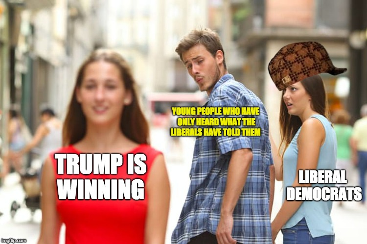 Distracted Boyfriend Meme | TRUMP IS WINNING YOUNG PEOPLE WHO HAVE ONLY HEARD WHAT THE LIBERALS HAVE TOLD THEM LIBERAL DEMOCRATS | image tagged in memes,distracted boyfriend,scumbag | made w/ Imgflip meme maker