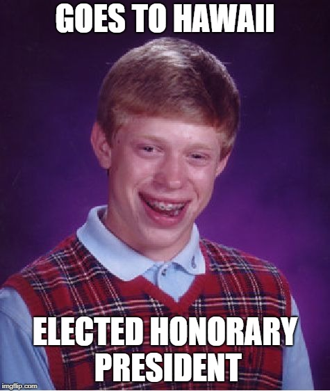 Bad Luck Brian Meme | GOES TO HAWAII ELECTED HONORARY PRESIDENT | image tagged in memes,bad luck brian | made w/ Imgflip meme maker