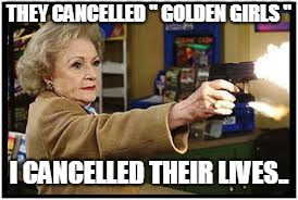 "Don't Dear Cross Betty White...LOL  | THEY CANCELLED '' GOLDEN GIRLS "" I CANCELLED THEIR LIVES.. 