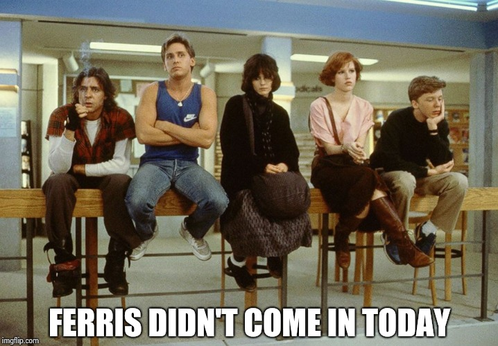 The Breakfast Club | FERRIS DIDN'T COME IN TODAY | image tagged in the breakfast club | made w/ Imgflip meme maker