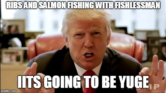 Donald trump huge | RIBS AND SALMON FISHING WITH FISHLESSMAN IITS GOING TO BE YUGE | image tagged in donald trump huge | made w/ Imgflip meme maker