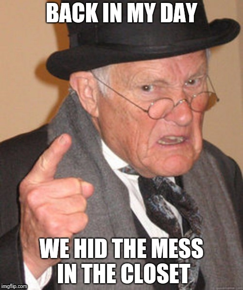 Back in my day | BACK IN MY DAY WE HID THE MESS IN THE CLOSET | image tagged in back in my day | made w/ Imgflip meme maker
