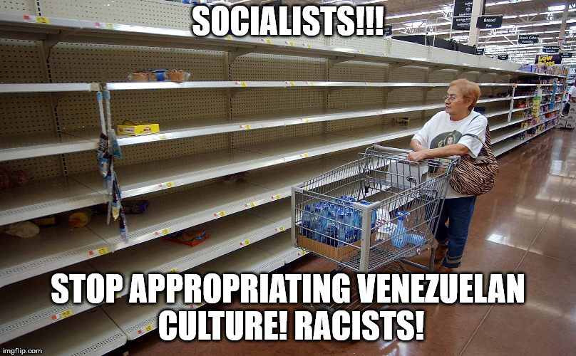 Venezuela's glorious socialist state  | SOCIALISTS!!! STOP APPROPRIATING VENEZUELAN CULTURE! RACISTS! | image tagged in socialism,marxism,poverty,cultural appropriation | made w/ Imgflip meme maker