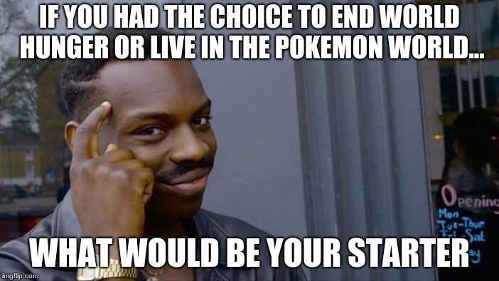 Roll Safe Think About It Meme | IF YOU HAD THE CHOICE TO END WORLD HUNGER OR LIVE IN THE POKEMON WORLD... WHAT WOULD BE YOUR STARTER | image tagged in memes,roll safe think about it | made w/ Imgflip meme maker