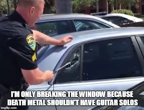 I'M ONLY BREAKING THE WINDOW BECAUSE DEATH METAL SHOULDN'T HAVE GUITAR SOLOS | made w/ Imgflip meme maker