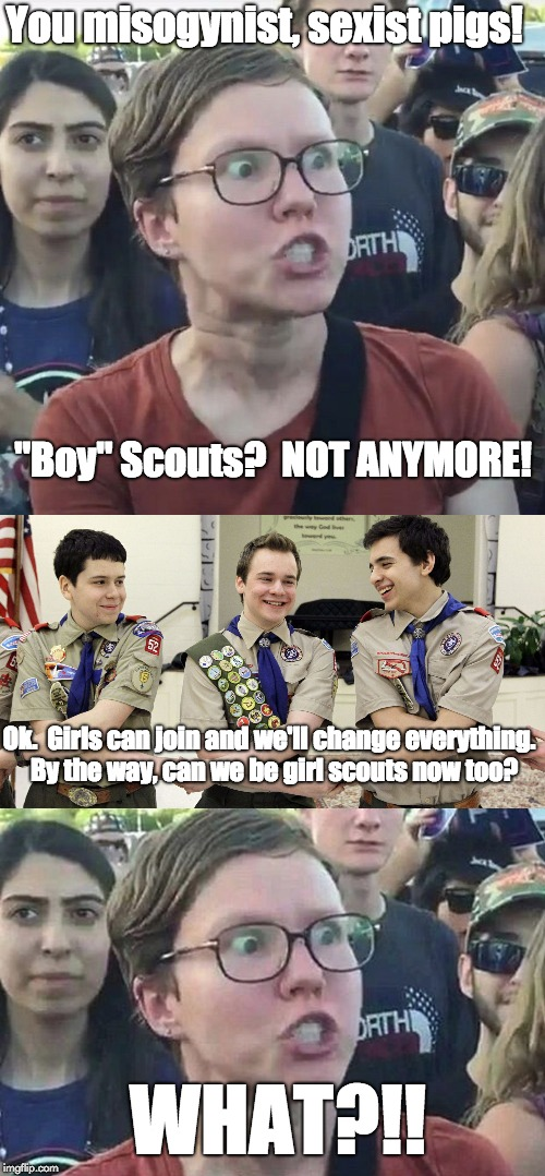 "Liberal Logic: Boy Scouts | You misogynist, sexist pigs! ""Boy"" Scouts?  NOT ANYMORE! Ok.  Girls can join and we'll change everything.  By the way, can we be girl scouts 