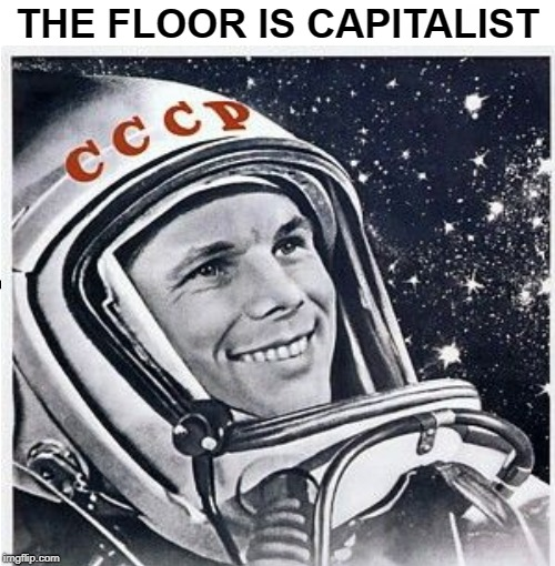 The floor is Capitalism | THE FLOOR IS CAPITALIST | image tagged in in soviet russia,soviet union,soviet,soviet russia,space,communism and capitalism | made w/ Imgflip meme maker