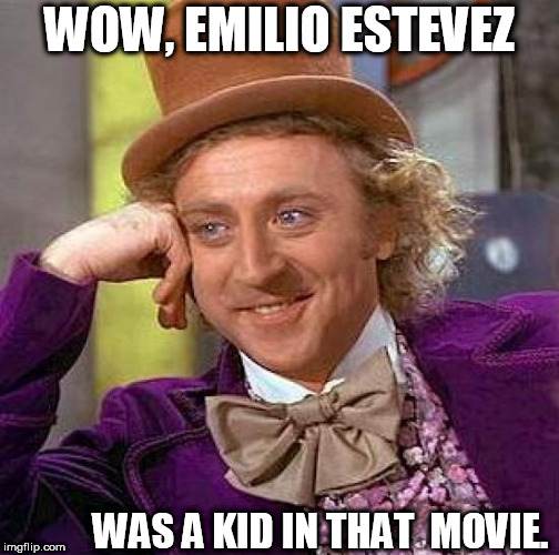Creepy Condescending Wonka Meme | WOW, EMILIO ESTEVEZ WAS A KID IN THAT  MOVIE. | image tagged in memes,creepy condescending wonka | made w/ Imgflip meme maker