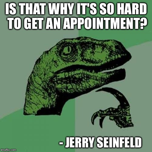 Philosoraptor Meme | IS THAT WHY IT'S SO HARD TO GET AN APPOINTMENT? - JERRY SEINFELD | image tagged in memes,philosoraptor | made w/ Imgflip meme maker