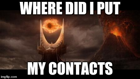 Eye Of Sauron Meme | WHERE DID I PUT MY CONTACTS | image tagged in memes,eye of sauron | made w/ Imgflip meme maker