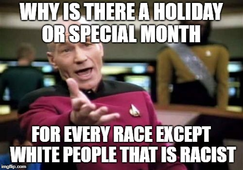 Picard Wtf Meme | WHY IS THERE A HOLIDAY OR SPECIAL MONTH FOR EVERY RACE EXCEPT WHITE PEOPLE THAT IS RACIST | image tagged in memes,picard wtf | made w/ Imgflip meme maker