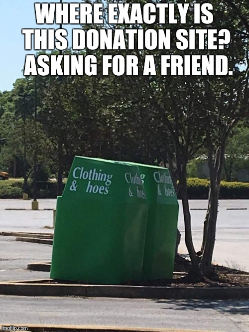 Donation | WHERE EXACTLY IS THIS DONATION SITE?  ASKING FOR A FRIEND. | image tagged in donation | made w/ Imgflip meme maker