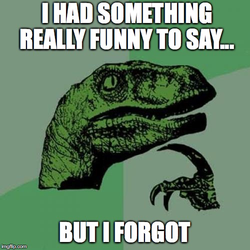 Philosoraptor Meme | I HAD SOMETHING REALLY FUNNY TO SAY... BUT I FORGOT | image tagged in memes,philosoraptor | made w/ Imgflip meme maker