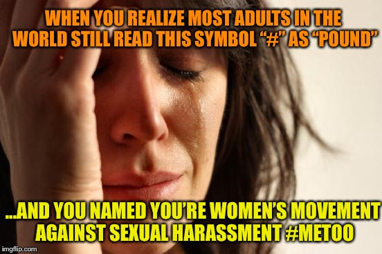 "#1 in mistaken punctuation | WHEN YOU REALIZE MOST ADULTS IN THE WORLD STILL READ THIS SYMBOL ""#"" AS ""POUND"" ...AND YOU NAMED YOU'RE WOMEN'S MOVEMENT AGAINST SEXUAL HARA 