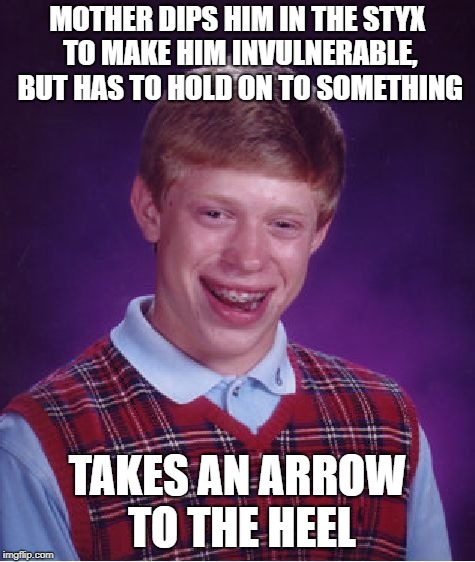 Achilles' Heel | MOTHER DIPS HIM IN THE STYX TO MAKE HIM INVULNERABLE, BUT HAS TO HOLD ON TO SOMETHING TAKES AN ARROW TO THE HEEL | image tagged in memes,bad luck brian,achilles | made w/ Imgflip meme maker