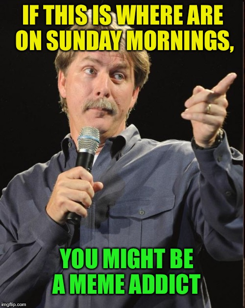 IF THIS IS WHERE ARE ON SUNDAY MORNINGS, YOU MIGHT BE A MEME ADDICT | made w/ Imgflip meme maker