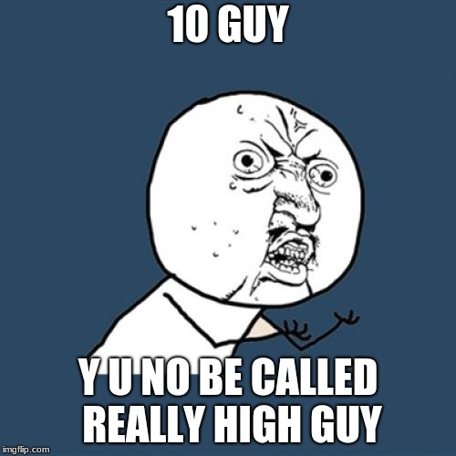Y U No Meme | 10 GUY Y U NO BE CALLED REALLY HIGH GUY | image tagged in memes,y u no | made w/ Imgflip meme maker