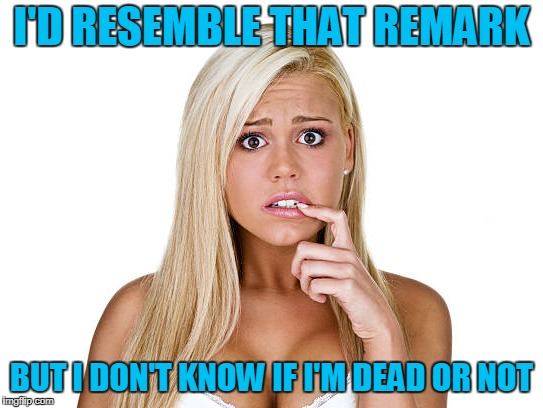 I'D RESEMBLE THAT REMARK BUT I DON'T KNOW IF I'M DEAD OR NOT | made w/ Imgflip meme maker